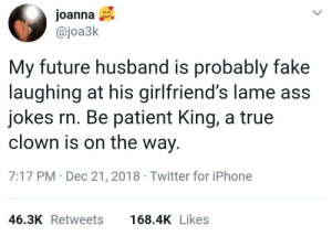 I am the joke by samnativeD MORE MEMES: Joanna  @joa3k  My future husband is probably fake  laughing at his girlfriend's lame ass  jokes rn. Be patient King, a true  clown is on the way  7:17 PM Dec 21, 2018 Twitter for iPhone  46.3K Retweets  168.4K Likes I am the joke by samnativeD MORE MEMES