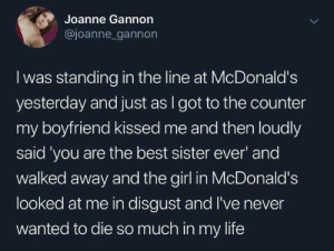 The Counter: Joanne Gannon  @joanne gannon  I was standing in the line at McDonald's  yesterday and just as I got to the counter  my boyfriend kissed me and then loudly  said 'you are the best sister ever' and  walked away and the girl in McDonald's  looked at me in disgust and I've never  wanted to die so much in my life