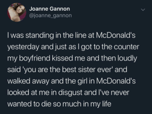 McDonalds: Joanne Gannon  @joanne_gannon  I was standing in the line at McDonald's  yesterday and just as I got to the counter  my boyfriend kissed me and then loudly  said 'you are the best sister ever' and  walked away and the girl in McDonald's  looked at me in disgust and l've never  wanted to die so much in my life