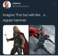 Thor, Imagine, and Hammer: Joanne  @hiddlestomas  imagine Thor but with like...a  regular hammer