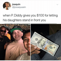 Post 1247: I would have asked him for at least $110: joaquin  @jooaquaain  when P.Diddy gives you $100 for letting  his daughters stand in front you  MF 23316512 A Post 1247: I would have asked him for at least $110