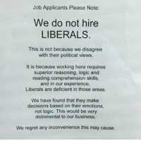 Funny, Logic, and Memes: Job Applicants Please Note:  We do not hire  LIBERALS  This is not because we disagree  with their political views.  It is because working here requires  superior reasoning, logic and  reading comprehension skills  and in our experience  Is are deficient in those a  We have found that they make  decisions based on their emotions,  not logic. This would be very  detrimental to our business.  We regret any inconvenience this may cause. They sound reasonable liberal Trump MAGA PresidentTrump NotMyPresident USA theredpill nothingleft conservative republican libtard regressiveleft makeamericagreatagain DonaldTrump mypresident buildthewall memes funny politics rightwing blm snowflakes