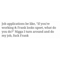 "Be Like, Bitch, and Bruh: Job applications be like, ""If you're  working & Frank looks upset, what do  you do?"" Nigga I turn around and do  my job, fuck Frank Follow @no_fucksgiiven for more ""Frank ain't paying my bills. He needs to stop being a lil bitch. That's probably why his girl's cheating!"" 🤷🏻‍♂️ @no_fucksgiiven - - *follow @no_fucksgiiven - - funnymemes lol lmao bruh petty picoftheday funnyshit thestruggle truth hilarious savage 🙌🏽 kimkardashian drake dead dying funny rotfl savagery 😂 funnyAF InstaComedy ThugLife"