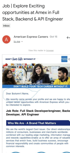 Life, Relationships, and American: Job Explore Exciting  opportunities at Amex in Full  Stack, Backend & API Engineer  Inbox  American Express Careers Oct 15  A  to me  View this mailer in browser  DON'T live life WITHOUT IT  AMERICAN  EXPRESS  DON'T BUILD YOUR TECH CAREER WITHOUT IT.  Dear $column1.Name,  We recently came across your profile and we are happy to sha  unique career opportunities with American Express which you  be interested to explore.  Job Role: Full Stack Developer/engineer, Backe  Developer, API Engineer  Who We Are A Brand That Matters  We are the world's largest Card issuer. Our direct relationships  millions of consumers, businesses and merchants worldwide-  combined with our leading edge marketing, information manage  and rewards capabilities-enable us to offer an array of valuable  services that enrich lives, build business success, encourage  financial responsibility and create communities of people with  common interests. I guess my name is $column.name