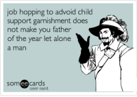 garnish: job hopping to advoid child  support garnishment does  not make you father  of the year let alone  a man  ee  cards  user card