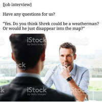 """Job Interview, Memes, and Shrek: [job interview]  Have any questions for us?  """"Yes. Do you think Shrek could be a weatherman?  Or would he just disappear into the map?""""  iStock  by Getty Images  ages  iStock  by Getty Images  tty Imag  ges Snapchat: dankmemesgang"""