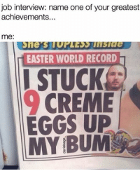 Easter, Job Interview, and Memes: job interview: name one of your greatest  achievements  me  EASTER WORLD RECORD  I STUCK  CREME  EGGS UP Wow! What an achievement. (@danielsage_)
