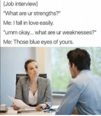 """Fall, Job Interview, and Love: [Job interview]  """"What are ur strengths?""""  Me: I fall in love easily.  """"umm okay... what are ur weaknesses?""""  Me: Those blue eyes of yours."""