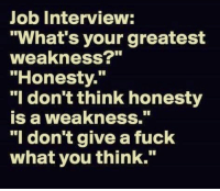 """I Dont Give a Fuck, Job Interview, and Fuck: Job Interview:  """"What's your greatest  weakness?""""  """"Honesty.  """"l don't think honesty  is a weakness.""""  """"I don't give a fuck  what you think. Me irl"""