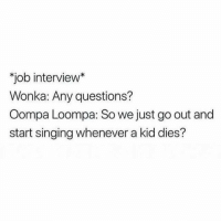 "Job Interview, Singing, and Dank Memes: ""job interview*  Wonka: Any questions?  Oompa Loompa: So we just go out and  start singing whenever a kid dies? Ur hired"