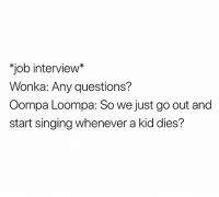 "Job Interview, Memes, and Singing: ""job interview*  Wonka: Any questions?  Oompa Loompa: So we just go out and  start singing whenever a kid dies? @whitepeoplehumor is always a must follow 😂😂"