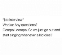 me_irl: job interview*  Wonka: Any questions?  Oompa Loompa: So we just go out and  start singing whenever a kid dies? me_irl