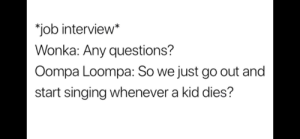 Job Interview, Singing, and Dank Memes: *job interview*  Wonka: Any questions?  Oompa Loompa: So we just go out and  start singing whenever a kid dies? Seems easy enough