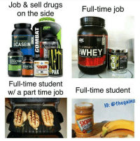Drugs, Memes, and Tbt: Job & sell drugs  on the side  Full-time job  MP  SOLD STANDARD  CASEINE  TENE  CREATINE  POWDER  FISHOILMMA IL  PAK  Full-time student  w/ a part time job  Full-time student  10: @thegainz Tbt