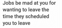 Jobs, Time, and Mad: Jobs be mad at you for  wanting to leave the  time they scheduled  you to leave It's like.. how?! 🤔😂 https://t.co/9Wpfh0UIrR
