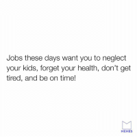 neglect: Jobs these days want you to neglect  your kids, forget your health, don't get  tired, and be on time!  MEMES