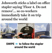 Memes, Office, and World: Jobsworth sticks a label on office  stapler saying Floor 4. Do not  remove so co-workers  immediately take it on trip  around the world  THE  RITZ  SWIPE to follow the stapler  around the world Wish someone took me on a trip like this. Nope. I'm still on the 4th floor. | For more @aranjevi