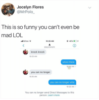 Club, Crying, and Funny: Jocelyn Flores  @MrPolo  This is so funny you can't even be  mad LOL  ll Ufone  10:28 AM  46%)  0,4  @alyshahahh  knock knock  10:23 AM  whos there  10:24 AM /  you can no longer  10:25 AM  you can no longer who  10:26 AM  You can no longer send Direct Messages to this  person. Learn more Why am I crying in the orange u glad I didn't say club rn (what's ur fav corny joke)
