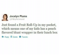 Twitter, Weed, and Kids: Jocelyn Plums  @FilthyRichmond  Just found a Fruit Roll-Up in my pocket,  which means one of my kids has a peach  flavored blunt wrapper in their lunch box  令Reply Delete ★ Favorite Me as a parent 😂😂😭 (FilthyRichmond via twitter)