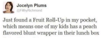 This could only mean one thing . .: Jocelyn Plums  @FilthyRichmond  Just found a Fruit Roll-Up in my pocket,  which means one of my kids has a peach  flavored blunt wrapper in their lunch box This could only mean one thing . .