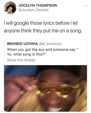 """Dank, Google, and Memes: JOCELYN THOMPSON  @Jocelyn_Desiree  I will google those lyrics before I let  anyone think they put me on a song.  BRANDO UCHIHA @el_branbran  When you got the aux and someone say """"  Yo, what song is this?""""  Show this thread It's a matter of pride by hurtsp MORE MEMES"""