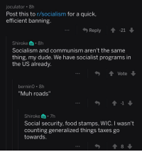 """R Socialism: joculator 8h  Post this to r/socialism for a quick  efficient banning.  Reply  Shiroke. 8h  Socialism and communism aren't the same  thing, my dude. We have socialist programs irn  the US already.  Vote  berninO. 8h  """"Muh roads""""  -1  Shiroke 7h  Social security, food stamps, WIC. I wasn't  counting generalized things taxes go  towards  勺會8"""