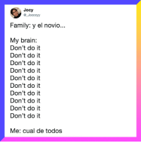 Family, Brain, and Relatable: Jocy  @_Jocccyy  Family: y el novio  My brain:  Don't do it  Don't do it  Don't do it  Don't do it  Don't do it  Don't do it  Don't do it  Don't do it  Don't do it  Don't do it  Me: cual de todos you should be following 👉 @perolike 😊