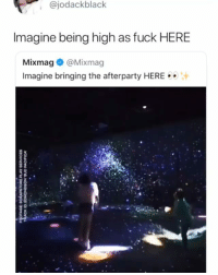 Af, Memes, and Fuck: @jodackblack  Imagine being high as fuck HERE  Mixmag@Mixmag  Imagine bringing the afterparty HERE Looks fun af looking like an acid trip