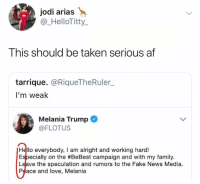 We see u girl: jodi arias  @_HelloTitty  This should be taken serious af  tarrique. @RiqueTheRuler_  I'm weak  Melania Trump  @FLOTUS  Hello everybody, I am alright and working hard!  Especially on the #BeBest campaign and with my family.  Leave the speculation and rumors to the Fake News Media.  Peace and love, Melania We see u girl