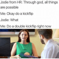 God, Okay, and Skate: Jodie from HR: Through god, all things  are possible  Me: Okay do a kickflip  Jodie: What  Me: Do a double kickflip right now  @decentbirth I'm going to hell for this 😂💀 skatermemes