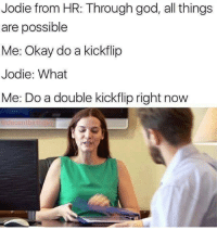 Kickflip: Jodie from HR: Through god, all things  are possible  Me: Okay do a kickflip  Jodie: What  Me: Do a double kickflip right now  @decentbirthda