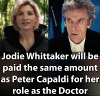 Doctor, Memes, and Tardis: Jodie Whittaker will be  oaid the same amount  as Peter Capaldi for her  role as the Doctor Although I don't think the Doctor should be a woman, this is nice to hear doctorwho drwho dw tardis 12thdoctor twelfthdoctor petercapaldi jodiewhittaker 13thdoctor doctor13 pearlmackie billpotts bbc sonicscrewdriver regeneration psychicpaper
