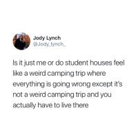 Basically 😂: Jody Lynch  @Jody lynch  Is it just me or do student houses feel  like a weird camping trip where  everything is going wrong except it's  not a weird camping trip and you  actually have to live there Basically 😂