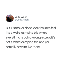 Jody: Jody Lynch  @Jody_lynch  Is it just me or do student houses feel  like a weird camping trip where  everything is going wrong except it's  not a weird camping trip and you  actually have to live there