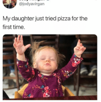 Pizza, Good, and Time: @jodyavirgan  My daughter just tried pizza for the  first time. I feel like this reaction is deserved when anyone eats good pizza