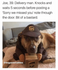 @dogpersonalities makes up stories for dogs and it's easily the best new account on Instagram 😂😂: Joe, 39. Delivery man. Knocks and  waits 5 seconds before posting a  Sorry we missed you' note through  the door. Bit of a bastard  UpS  @dogpersonalities  ups @dogpersonalities makes up stories for dogs and it's easily the best new account on Instagram 😂😂