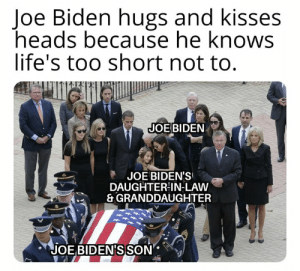 Joe Biden, Memes, and Lost: Joe Biden hugs and kisses  heads because he knows  life's too short not to.  JOE BIDEN  尹 JOE BIDEN'S!  DAUGHTER IN-LAW  &GRANDDAUGHTER  JOE BIDENISSON If you don't know why he hugs and kisses it's because you never lost someone you truly loved.  Me and my guys never hugged until we went to war. Now we don't stop hugging each other.