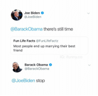 Best Friend, Facts, and Joe Biden: Joe Biden  @JoeBiden  @BarackObama there's still time  Fun Life Facts @FunLifeFactz  Most people end up marrying their best  friend  Barack Obama <  @BarackObama  @JoeBiden stop @ifunny.co was voted the best fuckin page of 2018 and it isn't even close
