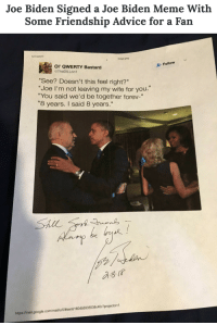 "Advice, Friends, and Google: Joe Biden Signed a Joe Biden Meme With  Some Friendship Advice for a Fan   12/14/2017  mage.png  Ol QWERTY Bastard  TheDiLLon1  Follow  ""See? Doesn't this feel right?""  ""Joe I'm not leaving my wife for you.  ""You said we'd be together forev-""  8 years. I said 8 years.""  https.//mail.google.com/mailu/0/#sent/ 1604b5935539c40c?projector-1 <p><a href=""https://joebidensanonymous.tumblr.com/post/172169386709/joe-bidens-favorite-meme-is-a-picture-of-himself"" class=""tumblr_blog"">joebidensanonymous</a>:</p><blockquote> <ul><li>Joe Biden's <a href=""https://joebidensanonymous.tumblr.com/post/158405183429/important-psa-this-is-joe-bidens-favorite-meme"">favorite meme</a> is a picture of himself and Barack Obama hugging with a caption that refers to their ongoing bromance.<br/></li> <li>Imgur user <a href=""https://imgur.com/user/tunnelofplatonicfriendship"" title=""view account of tunnelofplatonicfriendship"">Tunnelofplatonicfriendship</a> got the former Vice-President to sign a copy of this gem of a meme: <i>""My Mom's business is near where Joe lives. I asked her to ask him to sign this meme if he ever came in. He is a real nice guy.""</i><br/></li> <li>Joe Biden wrote<i> ""Still great friends"" </i>and added this wholesome piece of advice: <i>""Always be loyal!""</i> </li> </ul><p>Source: <a href=""http://time.com/5133992/joe-biden-meme-autograph/"">Time.com</a></p> </blockquote>"