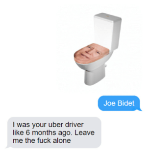 Thought this belonged here: Joe Bidet  I was your uber driver  like 6 months ago. Leave  me the fuck alone Thought this belonged here