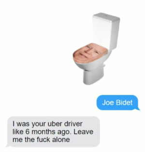 Repost: Joe Bidet  I was your uber driver  like 6 months ago. Leave  me the fuck alone Repost