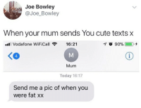 @studentproblems always makes me laugh. Defo worth a follow!: Joe Bowley  @Joe_Bowley  When your mum sends You cute texts x  ll Vodafone WiFiCall  16:21  く@  4  Mum  Today 16:17  Send me a pic of when you  were fat xx @studentproblems always makes me laugh. Defo worth a follow!
