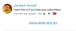 The absolute madlad: Joe Buck Yourself  Heart this is if you hate your subscribers  6 months ago (edited) 435 i  SHOW MORE REPLIES The absolute madlad
