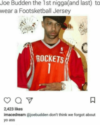 Ass, Friends, and Joe Budden: Joe Budden the 1st nigga(and last) to  wear a Footsketball Jersey  ROCKETS  2,423 likes  imacedream @joebudden don't think we forgot about  yo ass joebudden ➡️ DM 5 FRIENDS FOR A SHOUTOUT