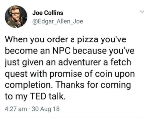 edgar: Joe Collins  @Edgar_Allen_Joe  When you order a pizza you've  become an NPC because you've  just given an adventurer a fetch  quest with promise of coin upon  completion. Thanks for coming  to my TED talk.  4:27 am 30 Aug 18