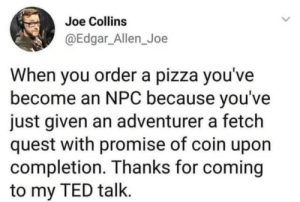 We're all part of the game: Joe Collins  @Edgar_Allen_Joe  When you ordera pizza you've  become an NPC because you've  just given an adventurer a fetch  quest with promise of coin upon  completion. Thanks for coming  to my TED talk. We're all part of the game