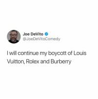 Stand for something, especially if you can't afford it (@joedevitocomedy): Joe DeVito  @JoeDeVitoComedy  l will continue my boycott of Louis  Vuitton, Rolex and Burberry Stand for something, especially if you can't afford it (@joedevitocomedy)