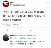 Memes, The Game, and Zombies: Joe  @fazecodsnipez  I want to thank Call of Duty for taking  the ray gun out of zombies. Finally the  game is realistic  16/12/2017, 14:13  Lewis @PolarSaurusRex 4m  Replying to @fazecodsnipez  I'm pretty sure nazi zombies is more  unrealistic than a ray gun Repost idk this makes me chuckle