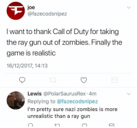 Memes, The Game, and Zombies: Joe  @fazecodsnipez  I want to thank Call of Duty for taking  the ray gun out of zombies. Finally the  game is realistic  16/12/2017, 14:13  Lewis @PolarSaurusRex 4m  Replying to @fazecodsnipez  I'm pretty sure nazi zombies is more  unrealistic than a ray gun  C7 Good afternoon how is everyone doing
