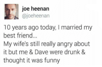 Best Friend, Dank, and Drunk: joe heenan  @joeheenan  10 years ago today, I married my  best friend.  My wife's still really angry about  it but me & Dave were drunk &  thought it was funny Bromance goal.  By Joe Heenan | TW